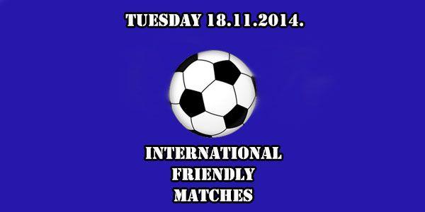 International Friendly Matches Tuesday 18.11.2014.